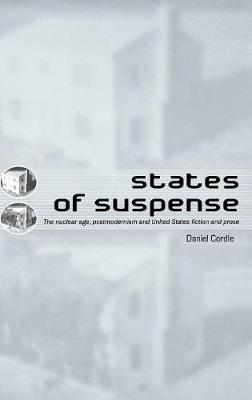 States of Suspense: The Nuclear Age, Postmodernism and United States Fiction and Prose (Hardback)