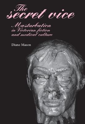 The Secret Vice: Masturbation in Victorian Fiction and Medical Culture (Hardback)