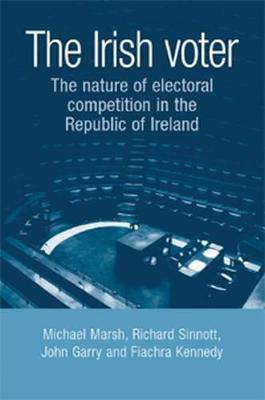 The Irish Voter: The Nature of Electoral Competition in the Republic of Ireland (Hardback)