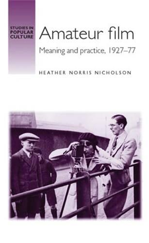 Amateur Film: Meaning and Practice c. 1927-77 - Studies in Popular Culture (Hardback)