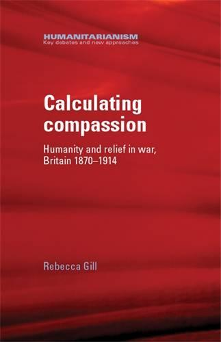 Calculating Compassion: Humanity and Relief in War, Britain 1870-1914 - Humanitarianism: Key Debates and New Approaches (Hardback)