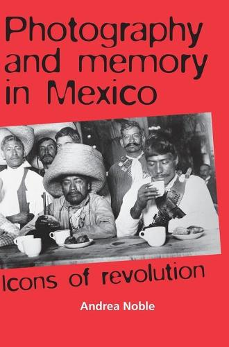 Photography and Memory in Mexico: Icons of Revolution (Hardback)