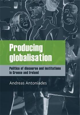 Producing Globalisation: Politics of Discourse and Institutions in Greece and Ireland (Hardback)