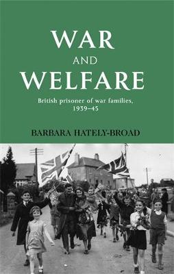 War and Welfare: British Prisoner of War Families, 1939-45 (Hardback)