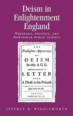 Deism in Enlightenment England: Theology, Politics, and Newtonian Public Science - Politics, Culture and Society in Early Modern Britain (Hardback)