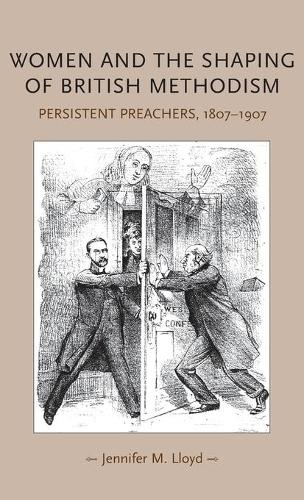 Women and the Shaping of British Methodism: Persistent Preachers, 1807-1907 - Gender in History (Hardback)