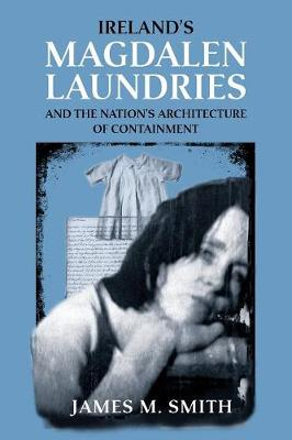 Ireland'S Magdalen Laundries and the Nation's Architecture of Containment (Paperback)