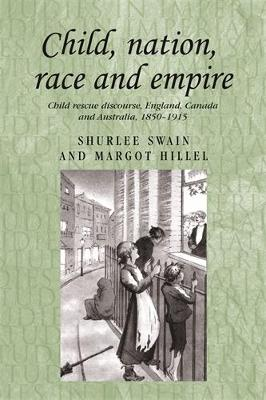 Child, Nation, Race and Empire: Child Rescue Discourse, England, Canada and Australia, 1850-1915 - Studies in Imperialism (Hardback)