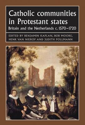 Catholic Communities in Protestant States: Britain and the Netherlands C.1570-1720 - Studies in Early Modern European History (Hardback)