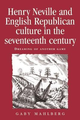 Henry Neville and English Republican Culture in the Seventeenth Century: Dreaming of Another Game - Politics, Culture and Society in Early Modern Britain (Hardback)