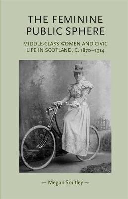 The Feminine Public Sphere: Middle-Class Women and Civic Life in Scotland, c. 1870-1914 - Gender in History (Hardback)