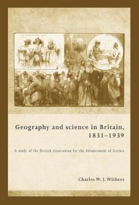 Geography and Science in Britain, 1831-1939: A Study of the British Association for the Advancement of Science (Hardback)