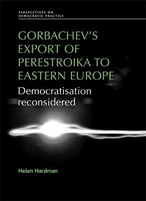 Gorbachev'S Export of Perestroika to Eastern Europe: Democratisation Reconsidered - Perspectives on Democratic Practice (Hardback)