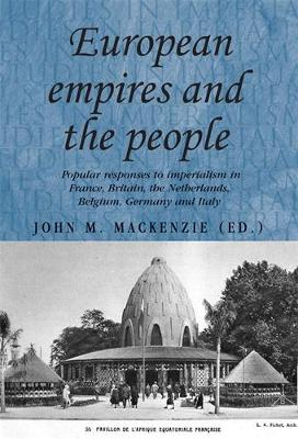 European Empires and the People: Popular Responses to Imperialism in France, Britain, the Netherlands, Belgium, Germany and Italy - Studies in Imperialism (Paperback)