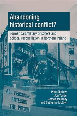 Abandoning Historical Conflict?: Former Political Prisoners and Reconciliation in Northern Ireland (Hardback)