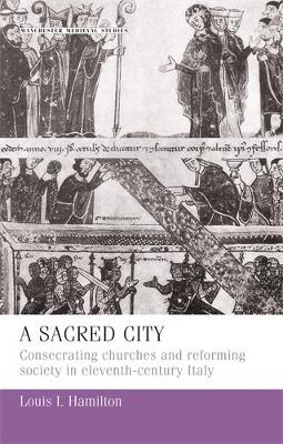 A Sacred City: Consecrating Churches and Reforming Society in Eleventh-Century Italy - Manchester Medieval Studies (Hardback)
