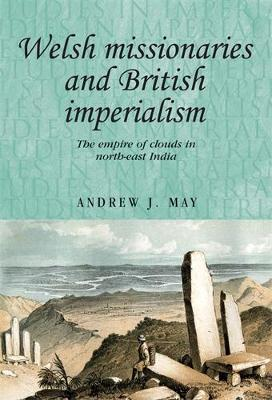 Welsh Missionaries and British Imperialism: The Empire of Clouds in North-East India - Studies in Imperialism (Hardback)