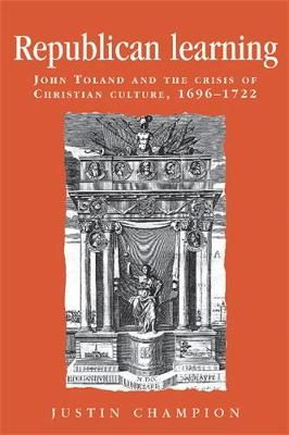 Republican Learning: John Toland and the Crisis of Christian Culture, 1696-1722 - Politics, Culture and Society in Early Modern Britain (Paperback)