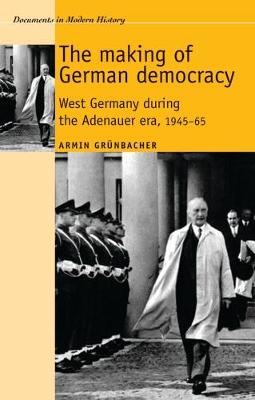 The Making of German Democracy: West Germany During the Adenauer Era, 1945-65 - Documents in Modern History (Paperback)