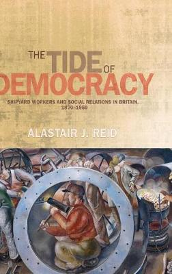 The Tide of Democracy: Shipyard Workers and Social Relations in Britain, 1870-1950 (Hardback)