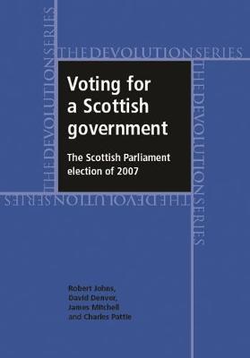 Voting for a Scottish Government: The Scottish Parliament Election of 2007 - Devolution (Hardback)