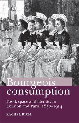 Bourgeois Consumption: Food, Space and Identity in London and Paris, 1850-1914 (Hardback)