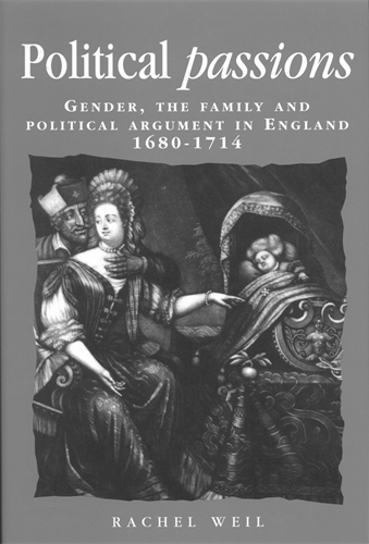 Political Passions: Gender, the Family and Political Argument in England, 1680-1714 - Politics, Culture and Society in Early Modern Britain (Paperback)