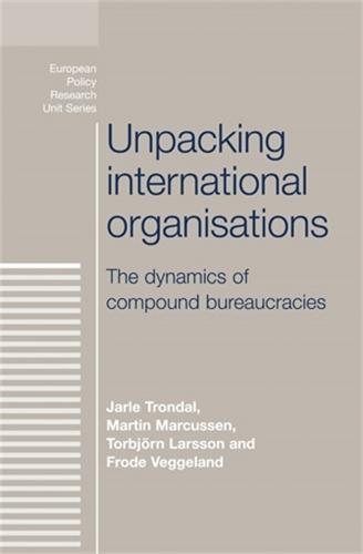 Unpacking International Organisations: The Dynamics of Compound Bureaucracies - The European Politics Series (Hardback)