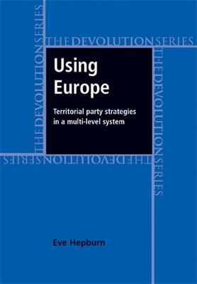 Using Europe: Territorial Party Strategies in a Multi-Level System - Devolution (Hardback)