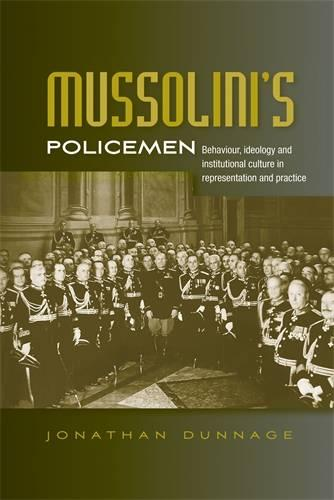 Mussolini'S Policemen: Behaviour, Ideology and Institutional Culture in Representation and Practice (Hardback)