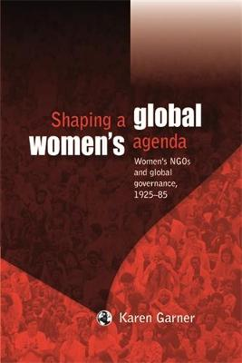Shaping a Global Women's Agenda: Women's Ngos and Global Governance, 1925-85 (Hardback)