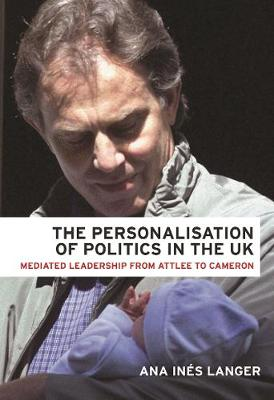 The Personalisation of Politics in the Uk: Mediated Leadership from Attlee to Cameron (Hardback)