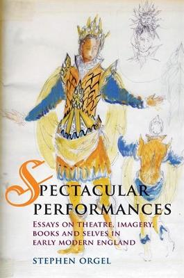 Spectacular Performances: Essays on Theatre, Imagery, Books, and Selves in Early Modern England (Hardback)