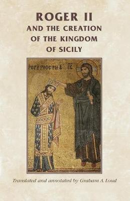 Roger II and the Creation of the Kingdom of Sicily - Manchester Medieval Sources (Paperback)