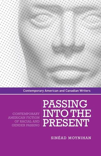 Passing into the Present: Contemporary American Fiction of Racial and Gender Passing - Contemporary American and Canadian Writers (Hardback)