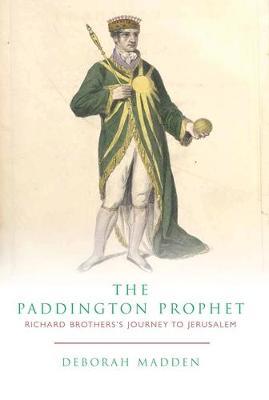 The Paddington Prophet: Richard Brothers's Journey to Jerusalem (Hardback)