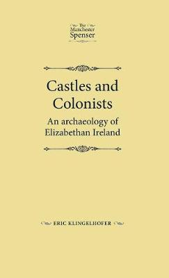 Castles and Colonists: An Archaeology of Elizabethan Ireland - The Manchester Spenser (Hardback)