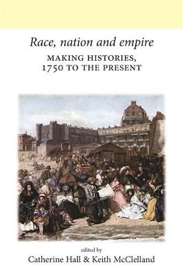 Race, Nation and Empire: Making Histories, 1750 to the Present - Neale UCL Studies in British History (Hardback)