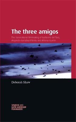 The Three Amigos: The Transnational Filmmaking of Guillermo Del Toro, Alejandro Gonzalez Inarritu, and Alfonso Cuaron - Spanish and Latin-American Filmmakers (Hardback)