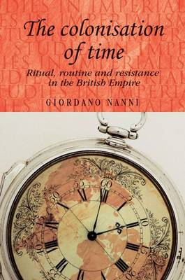 The Colonisation of Time: Ritual, Routine and Resistance in the British Empire - Studies in Imperialism (Hardback)