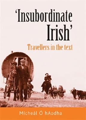 'Insubordinate Irish': Travellers in the Text (Hardback)