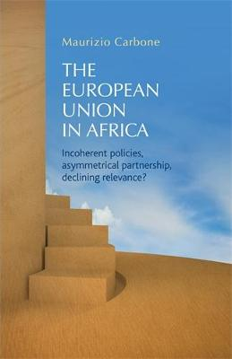The European Union in Africa: Incoherent Policies, Asymmetrical Partnership, Declining Relevance? (Hardback)