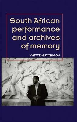 South African Performance and Archives of Memory - Theatre: Theory - Practice - Performance (Hardback)