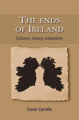 The Ends of Ireland: Criticism, History, Subjectivity (Hardback)