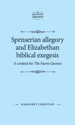 Spenserian Allegory and Elizabethan Biblical Exegesis: A Context for the Faerie Queene - The Manchester Spenser (Hardback)