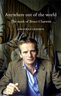 Anywhere out of the World: The Work of Bruce Chatwin (Hardback)