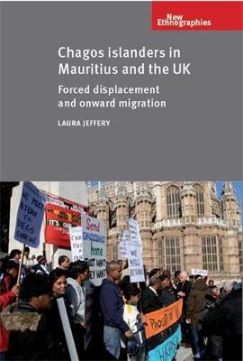 Chagos Islanders in Mauritius and the Uk: Forced Displacement and Onward Migration - New Ethnographies (Hardback)