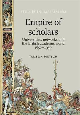 Empire of Scholars: Universities, Networks and the British Academic World, 1850-1939 - Studies in Imperialism (Hardback)