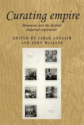 Curating Empire: Museums and the British Imperial Experience - Studies in Imperialism (Hardback)
