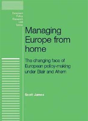 Managing Europe from Home: The Changing Face of European Policy-Making Under Blair and Ahern - European Policy Research Unit (Hardback)